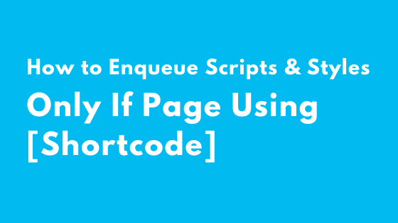 How to Enqueue Script and Style Only If Page Using Shortcode